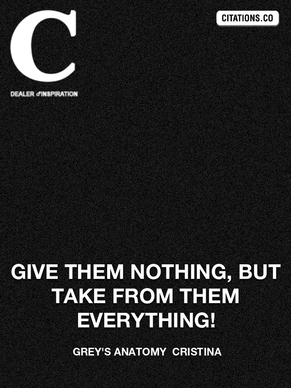 Grey's Anatomy  Cristina - Give them nothing, but take from them everything!
