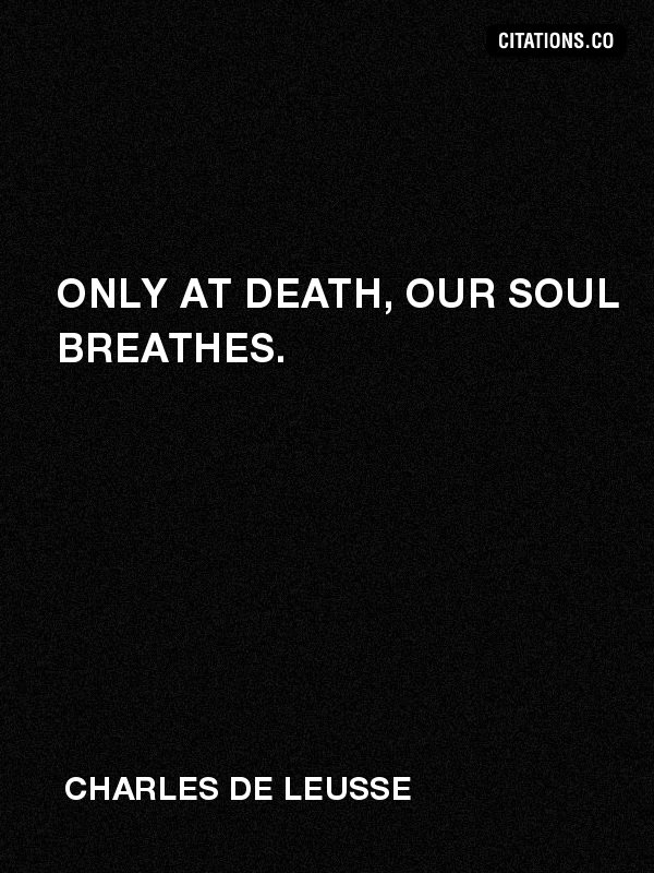 Charles de LEUSSE - Only at death, our soul breathes.