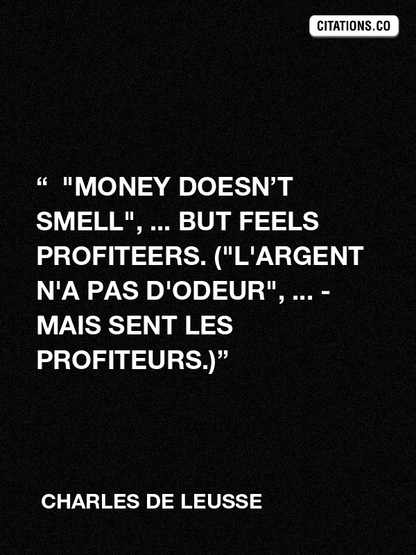 "Charles de LEUSSE - ""  ""Money doesn't smell"", ... but feels profiteers. (""L'argent n'a pas d'odeur"", ... - Mais sent les profiteurs.)"""