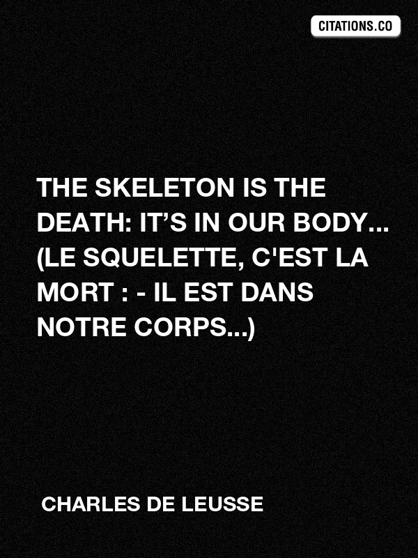 Charles de LEUSSE - The skeleton is the death: it's in our body... (Le squelette, c'est la mort : - Il est dans notre corps...)