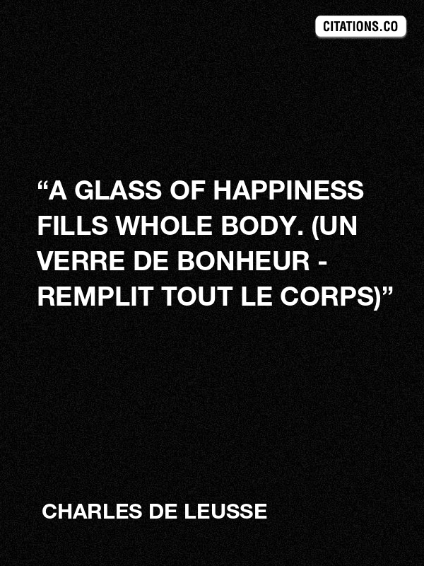 "Charles de LEUSSE - ""A glass of happiness fills whole body. (Un verre de bonheur - Remplit tout le corps)"""