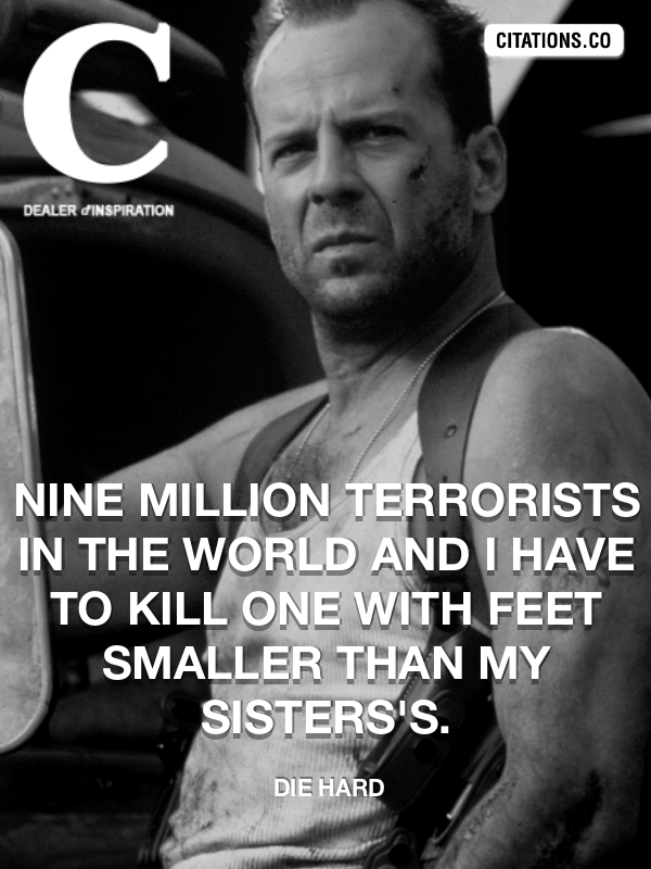 Die Hard - Nine million terrorists in the world and I have to kill one with feet smaller than my sisters's.