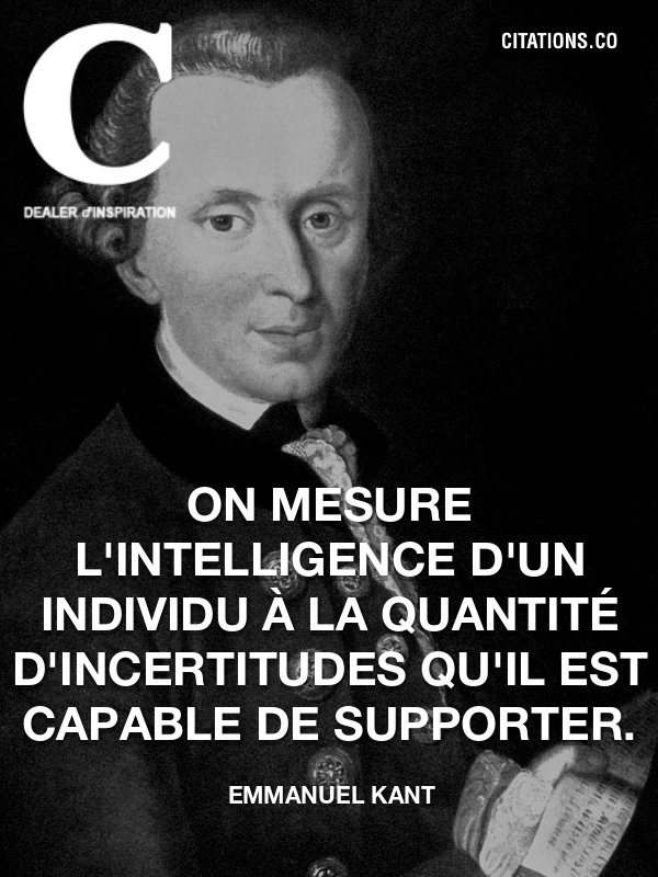 Emmanuel Kant - On mesure l'intelligence d'un individu à la quantité d'incertitudes qu'il est capable de supporter.