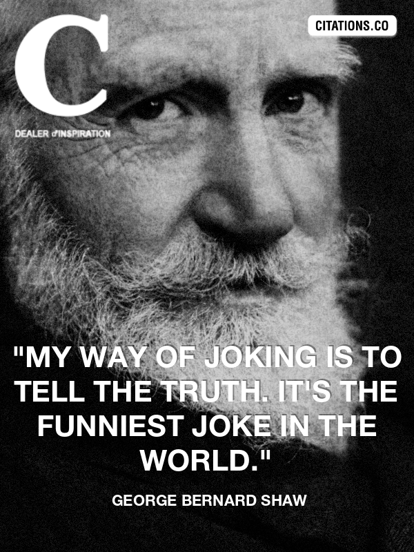 "George Bernard Shaw - ""My way of joking is to tell the truth. It's the funniest joke in the world."""
