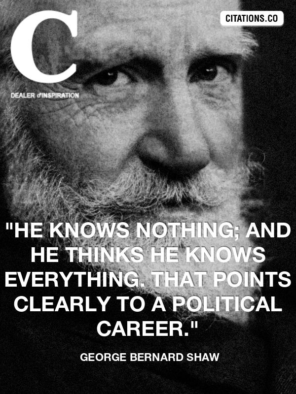 "George Bernard Shaw - ""He knows nothing; and he thinks he knows everything. That points clearly to a political career."""