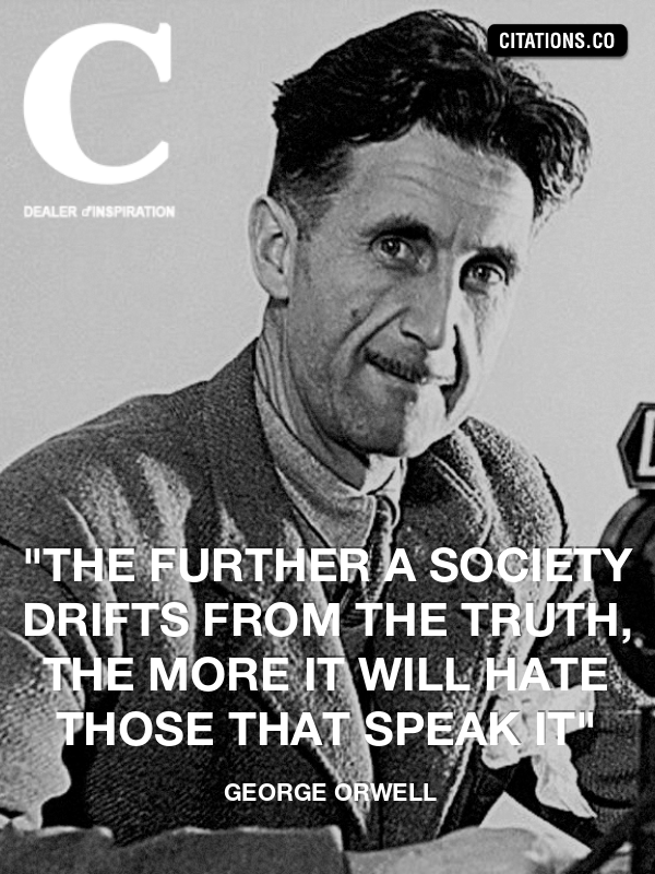 "george orwell - ""The further a society drifts from the truth, the more it will hate those that speak it"""