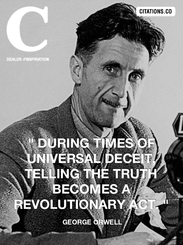 "george orwell - "" During times of universal deceit, telling the truth becomes a revolutionary act. """