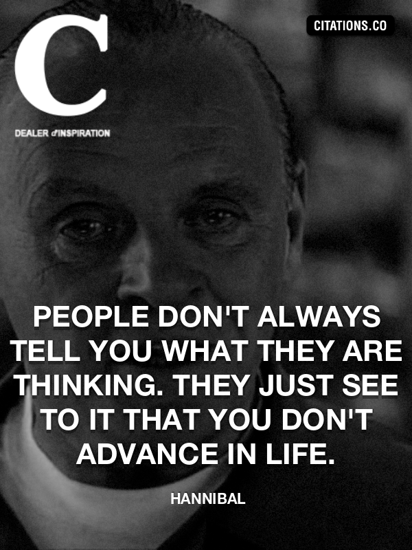 Hannibal - People don't always tell you what they are thinking. They just see to it that you don't advance in life.