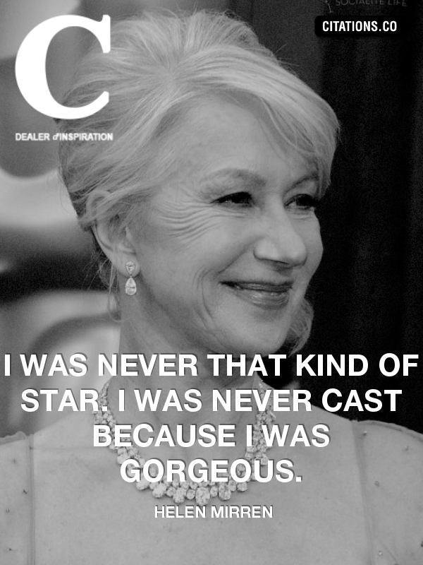 Helen Mirren - I was never that kind of star. I was never cast because I was gorgeous.
