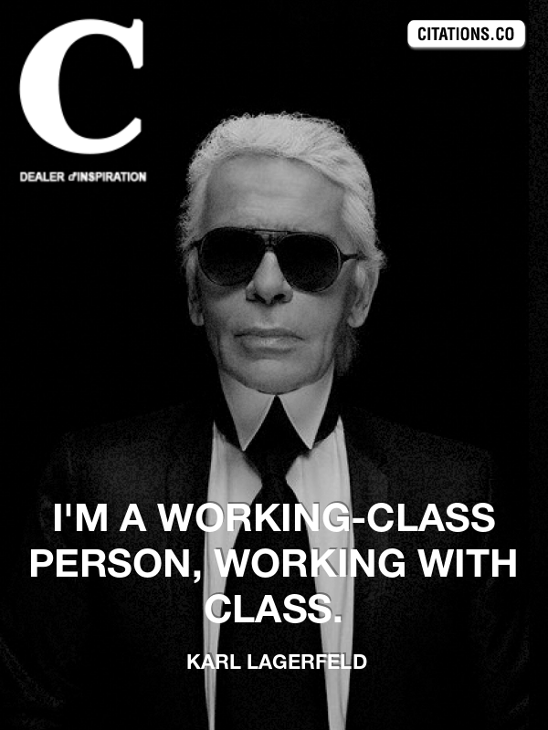 Karl Lagerfeld - I'm a working-class person, working with class.
