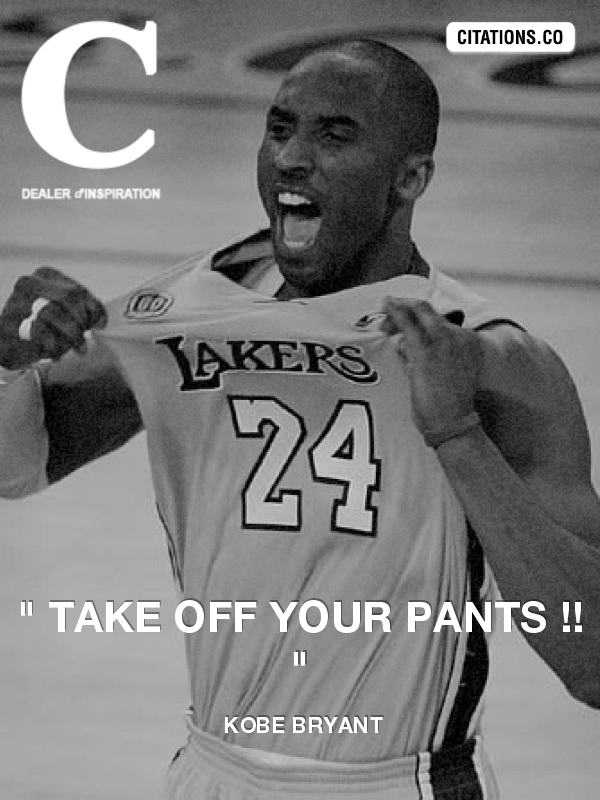 "Kobe Bryant - "" Take off your pants !! """