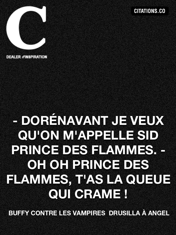 Buffy Contre Les Vampires  Drusilla à Angel - - Dorénavant je veux qu'on m'appelle Sid Prince des Flammes. - Oh oh prince des flammes, t'as la queue qui crame !