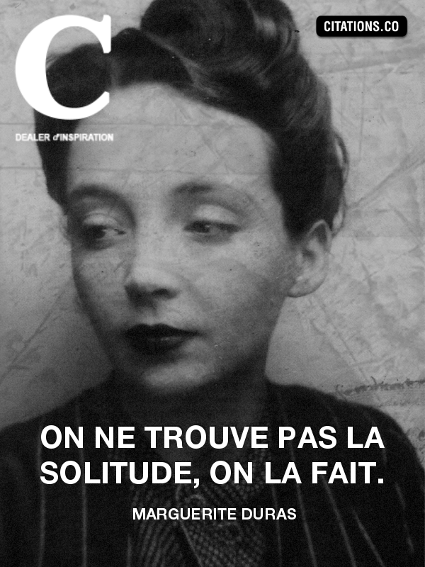 Marguerite Duras - On ne trouve pas la solitude, on la fait.