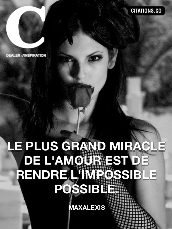 Maxalexis - Le plus grand miracle de l'amour est de rendre l'impossible possible.
