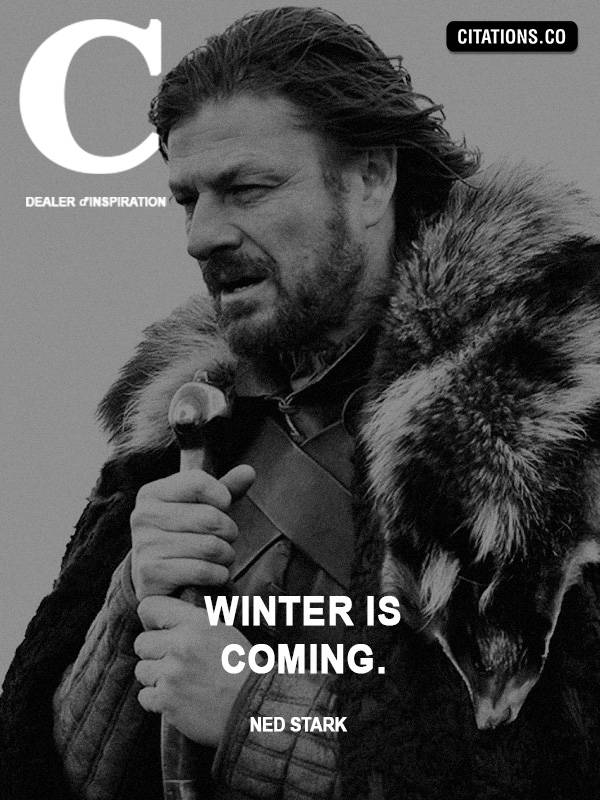 Ned Stark - Winter is coming.