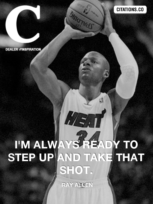 Ray Allen - I'm always ready to step up and take that shot.