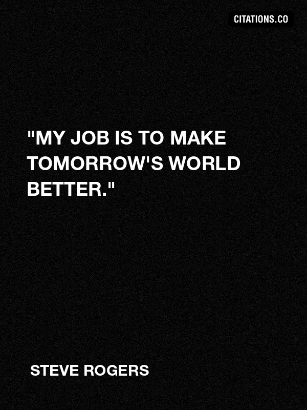 "Steve Rogers - ""My job is to make tomorrow's world better."""