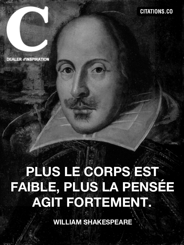 William Shakespeare - Plus le corps est faible, plus la pensée agit fortement.