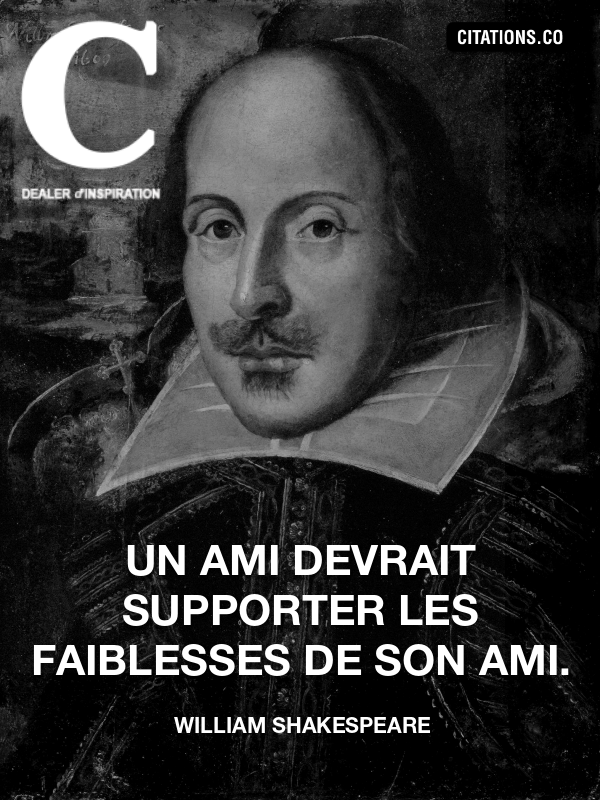 William Shakespeare - Un ami devrait supporter les faiblesses de son ami.