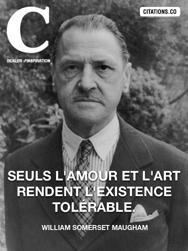William Somerset Maugham - Seuls l'amour et l'art rendent l'existence tolérable.