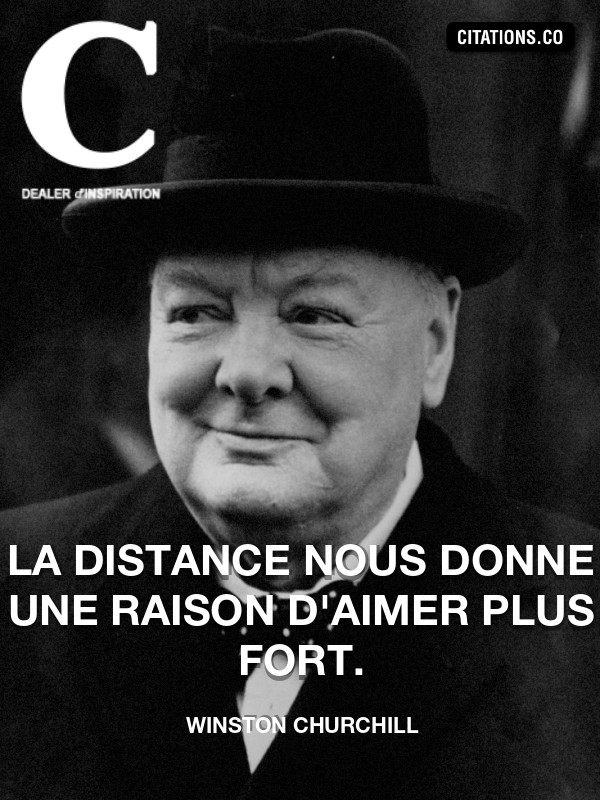 Winston Churchill - La distance nous donne une raison d'aimer plus fort.