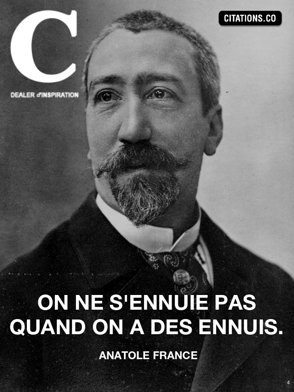 anatole france - On ne s'ennuie pas quand on a des ennuis.