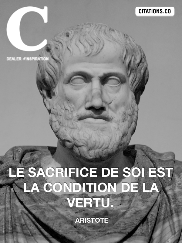 Aristote - Le sacrifice de soi est la condition de la vertu.