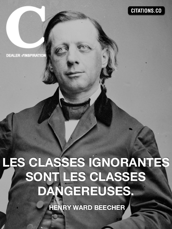 henry ward beecher - Les classes ignorantes sont les classes dangereuses.