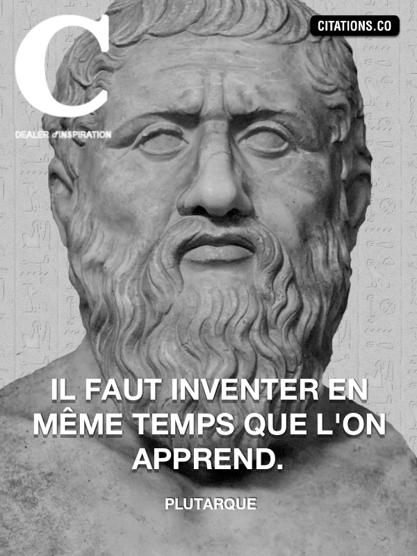 plutarque - Il faut inventer en même temps que l'on apprend.